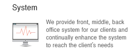 System :  We provide front, middle, back                      office system for our clients and continually enhance the system to reach the client's needs